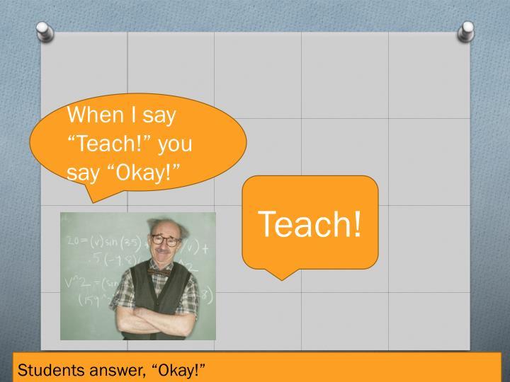 """When I say """"Teach!"""" you say """"Okay!"""""""