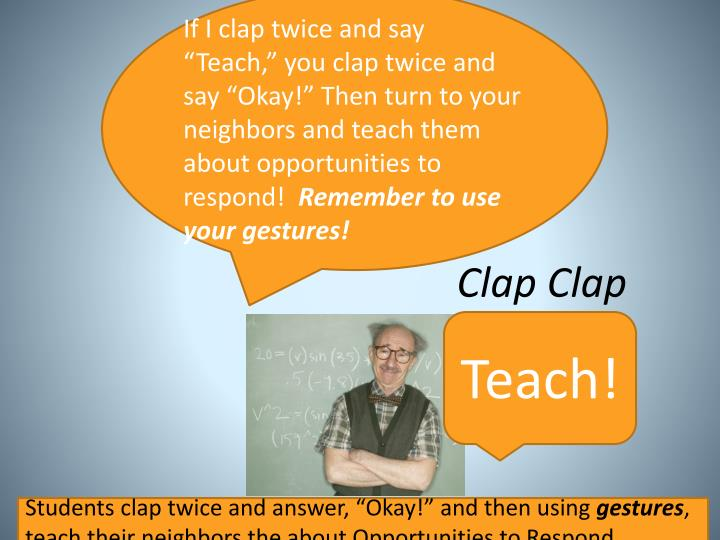 "If I clap twice and say  ""Teach,"" you clap twice and say ""Okay!"" Then turn to your neighbors and teach them"