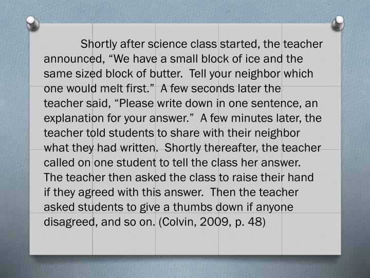 "Shortly after science class started, the teacher announced, ""We have a small block of ice and the same sized block of butter.  Tell your neighbor which one would melt first.""  A few seconds later the teacher said, ""Please write down in one sentence, an explanation for your answer.""  A few minutes later, the teacher told students to share with their neighbor what they had written.  Shortly thereafter, the teacher called on one student to tell the class her answer.  The teacher then asked the class to raise their hand if they agreed with this answer.  Then the teacher asked students to give a thumbs down if anyone disagreed, and so on. (Colvin, 2009, p. 48)"