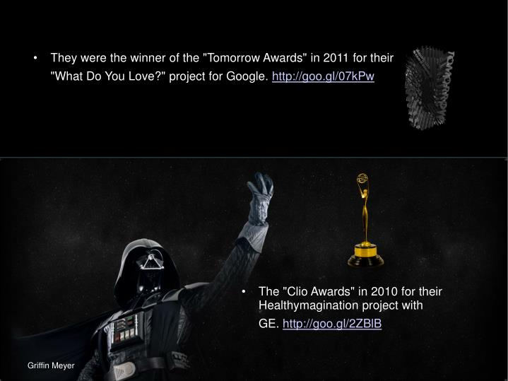 "They were the winner of the ""Tomorrow Awards"" in 2011 for their ""What Do You Love?"" project for Google."