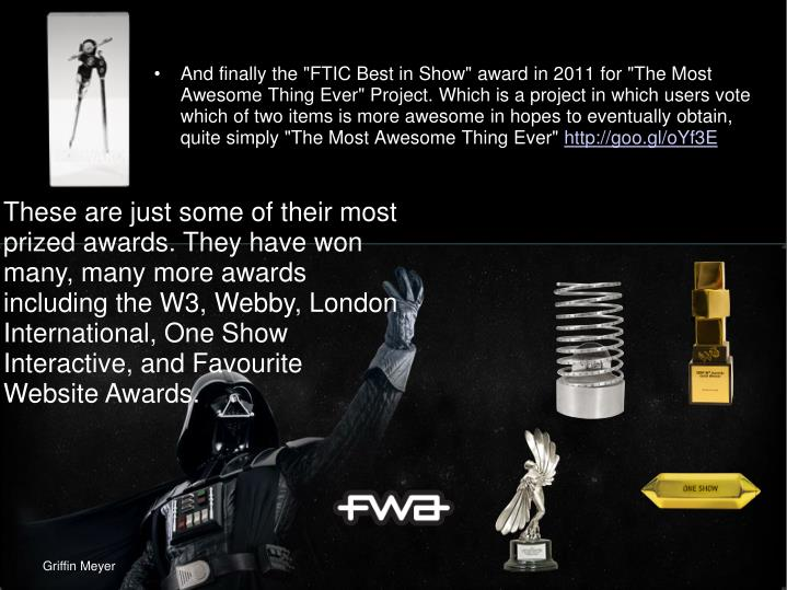 "And finally the ""FTIC Best in Show"" award in 2011 for ""The Most Awesome Thing Ever"" Project. Which is a project in which users vote which of two items is more awesome in hopes to eventually obtain, quite simply ""The Most Awesome Thing Ever"""