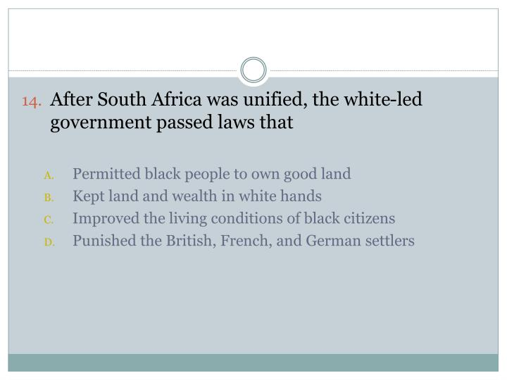 After South Africa was unified, the white-led government passed laws that