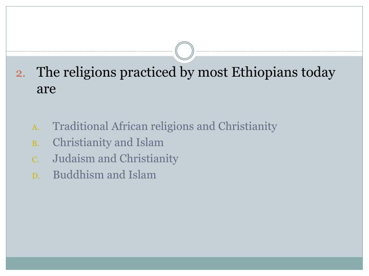 The religions practiced by most Ethiopians today are
