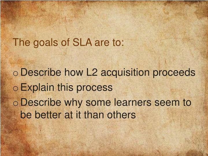 The goals of SLA are to: