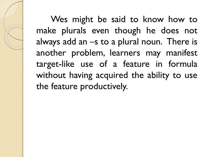 Wes might be said to know how to make plurals even though he does not always add an –s to a plural noun.  There is another problem, learners may manifest target-like use of a feature in formula without having acquired the ability to use the feature productively.