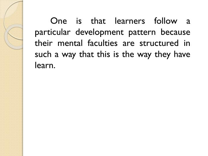 One is that learners follow a particular development pattern because their mental faculties are structured in such a way that this is the way they have learn.