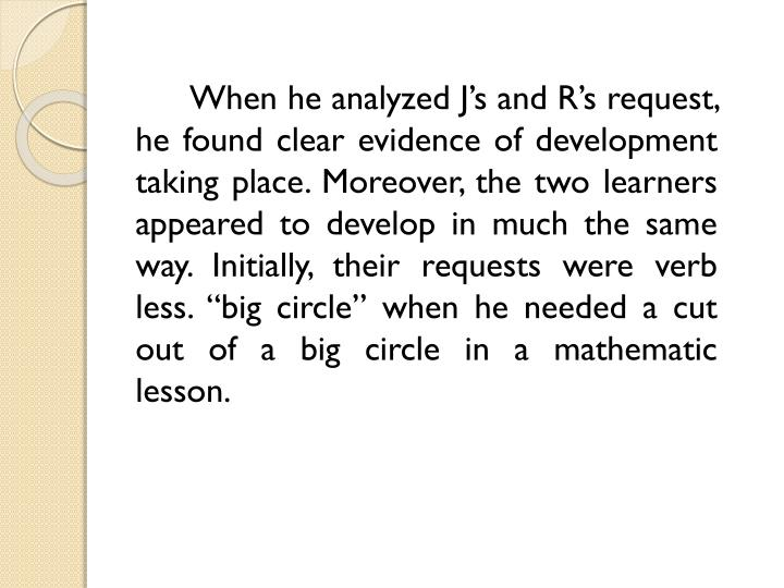 "When he analyzed J's and R's request, he found clear evidence of development taking place. Moreover, the two learners appeared to develop in much the same way. Initially, their requests were verb less. ""big circle"" when he needed a"