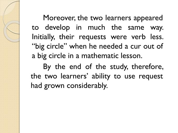 "Moreover, the two learners appeared to develop in much the same way. Initially, their requests were verb less. ""big circle"" when he needed a cur out of a big circle in a mathematic lesson."