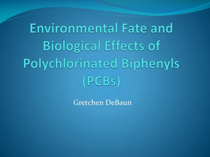 Environmental fate and biological effects of polychlorinated biphenyls pcbs