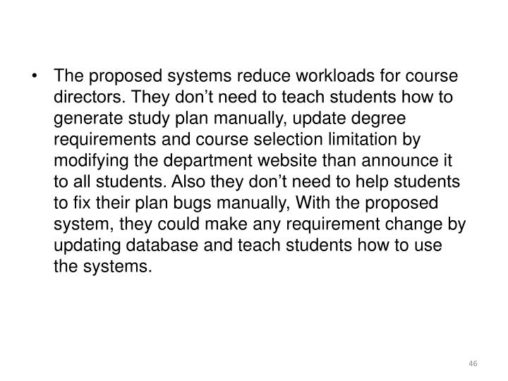 The proposed systems reduce workloads for course directors. They don't need to teach students how to generate study plan manually, update degree requirements and course selection limitation by modifying the department website than announce it to all students. Also they don't need to help students to fix their plan bugs manually, With the proposed system, they could make any requirement change by updating database and teach students how to use the systems.