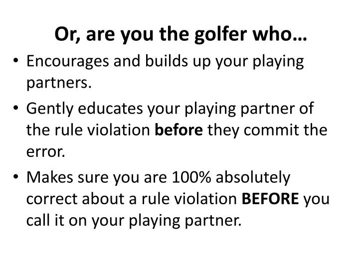 Or, are you the golfer who…
