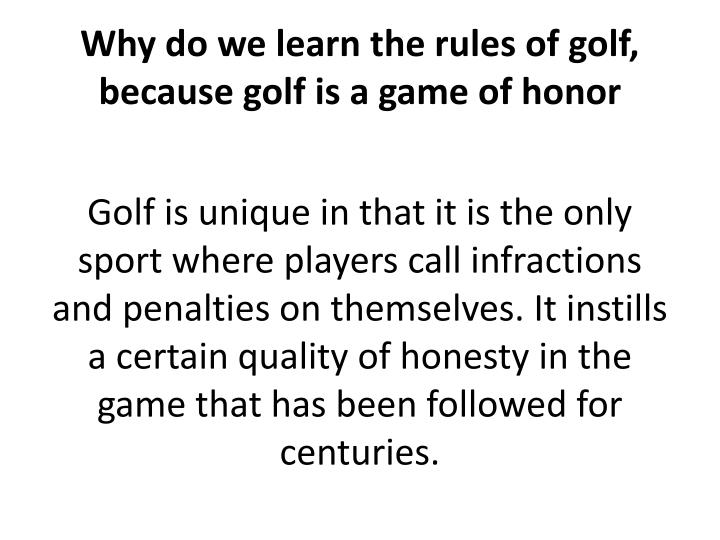 Why do we learn the rules of golf, because golf