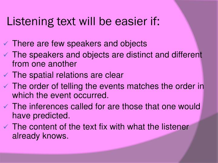 Listening text will be easier if: