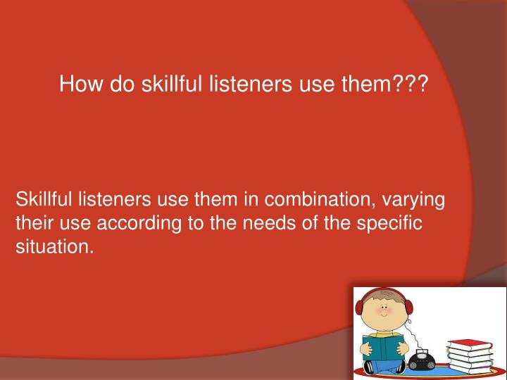 How do skillful listeners use them???