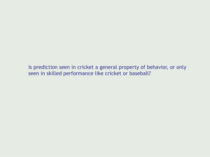 Is prediction seen in cricket a general property of behavior, or only