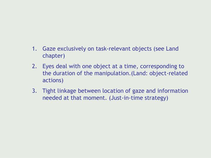 Gaze exclusively on task-relevant objects (see Land chapter)