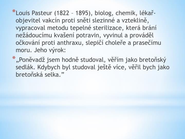 Louis Pasteur (1822 – 1895), biolog, chemik, lékař- objevitel vakcín proti sněti slezinné a vzteklině, vypracoval metodu tepelné sterilizace, která brání nežádoucímu kvašení potravin, vyvinul a prováděl očkování proti