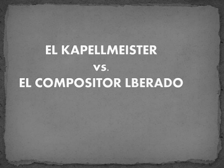 EL KAPELLMEISTER                                         vs.                                                                    EL COMPOSITOR LBERADO