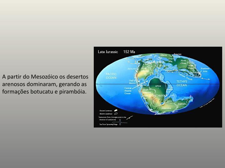 A partir do Mesozóico os desertos arenosos dominaram, gerando as formações