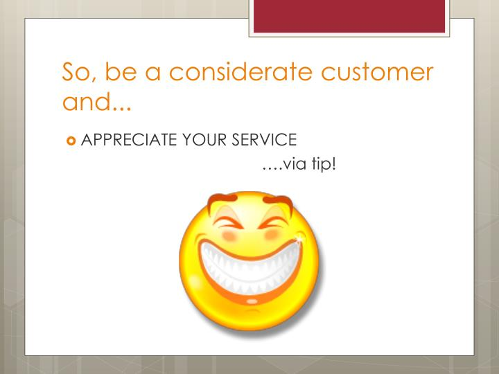 So, be a considerate customer and...