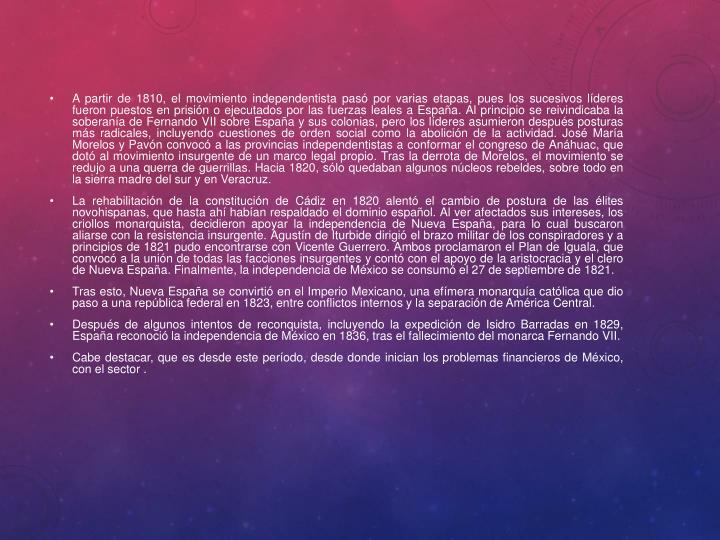A partir de 1810, el movimiento independentista pasó por varias etapas, pues los sucesivos líderes fueron puestos en prisión o ejecutados por las fuerzas leales a España. Al principio se reivindicaba la soberanía deFernando VIIsobre España y sus colonias, pero los líderes asumieron después posturas más radicales, incluyendo cuestiones de orden social como laabolición de la actividad. José María Morelos y Pavónconvocó a las provincias independentistas a conformar elcongreso de Anáhuac, que dotó al movimiento insurgente de un marco legal propio. Tras la derrota de Morelos, el movimiento se redujo a unaquerra de guerrillas. Hacia 1820, sólo quedaban algunos núcleos rebeldes, sobre todo en lasierra madre del sury enVeracruz.