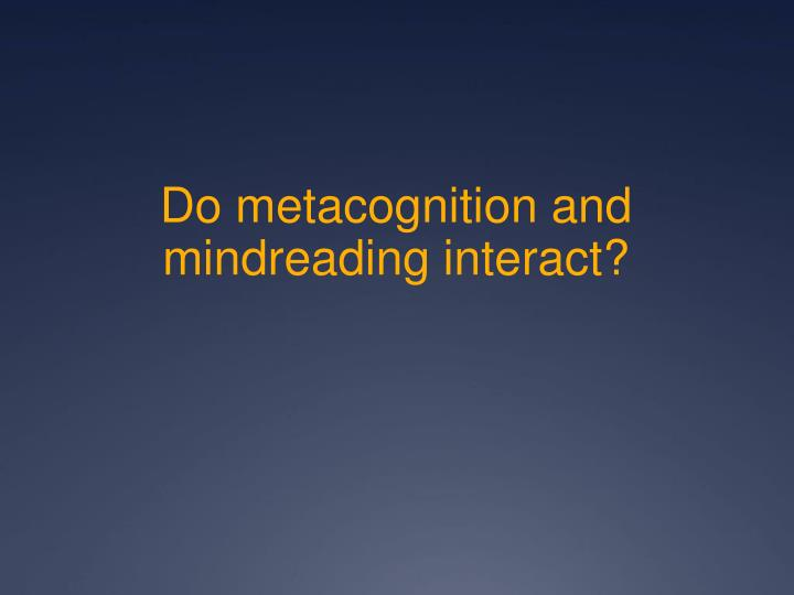 Do metacognition and mindreading interact?