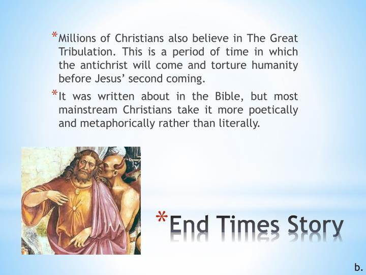 Millions of Christians also believe in The Great Tribulation. This is a period of time in which the antichrist will come and torture humanity before Jesus' second coming.