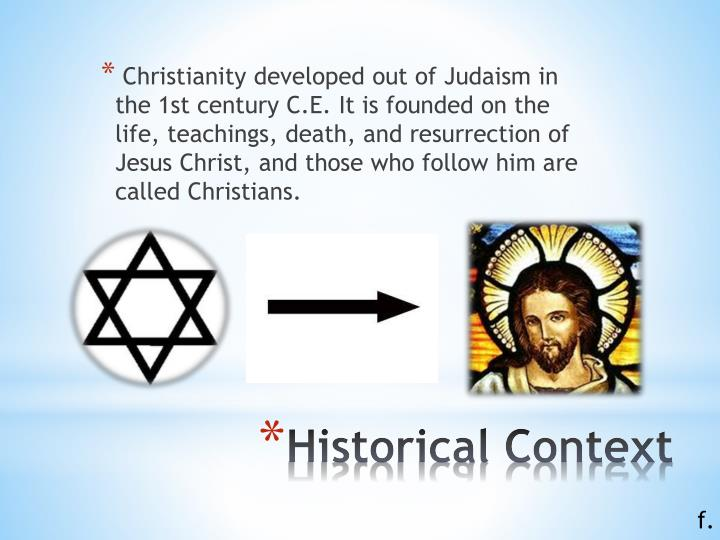 Christianity developed out of Judaism in the 1st century C.E. It is founded on the life, teachings, death, and resurrection of Jesus Christ, and those who follow him are called