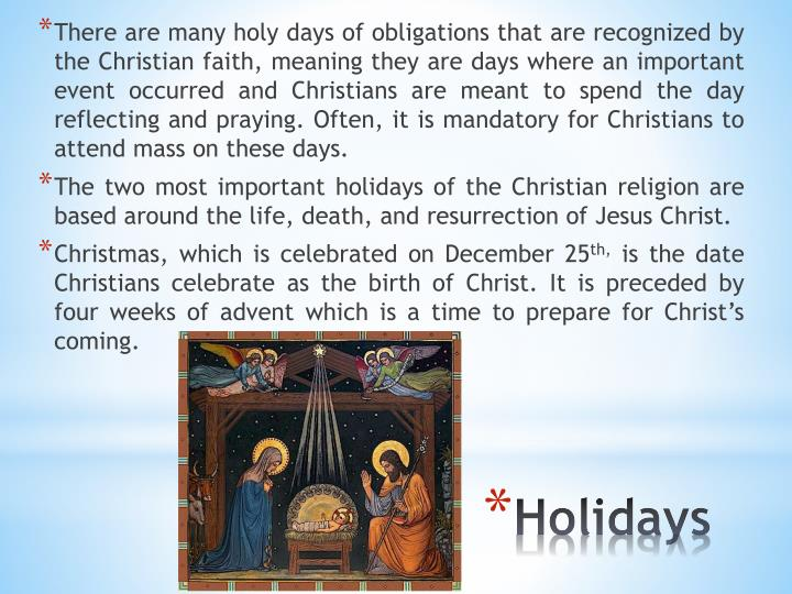 There are many holy days of obligations that are recognized by the Christian faith, meaning they are days where an important event occurred and Christians are meant to spend the day reflecting and praying. Often, it is mandatory for Christians to attend mass on these days.