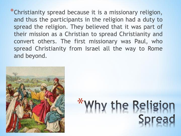Christianity spread because it is a missionary religion, and thus the participants in the religion had a duty to spread the religion. They believed that it was part of their mission as a Christian to spread Christianity and convert others. The first missionary was Paul, who spread Christianity from Israel all the way to Rome and beyond.