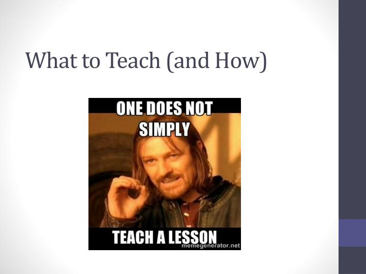 What to Teach (and How)