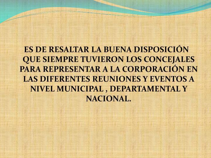 ES DE RESALTAR LA BUENA DISPOSICIÓN QUE SIEMPRE TUVIERON LOS CONCEJALES PARA REPRESENTAR A LA CORPORACIÓN EN LAS DIFERENTES REUNIONES Y EVENTOS A NIVEL MUNICIPAL , DEPARTAMENTAL Y NACIONAL.