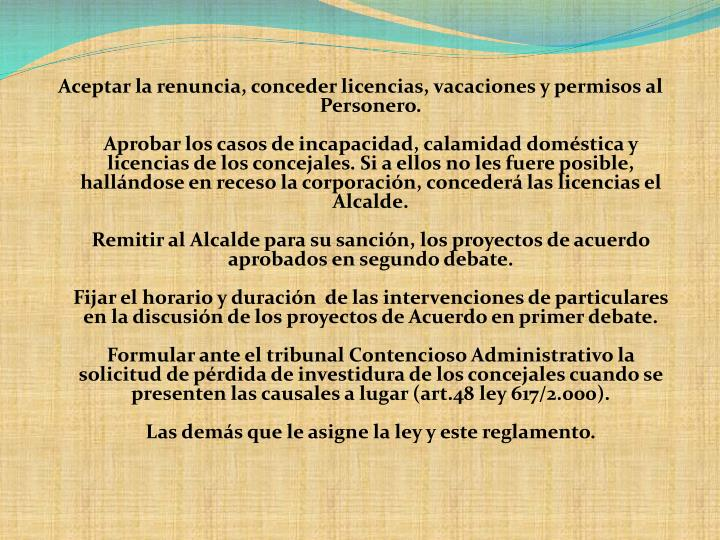 Aceptar la renuncia, conceder licencias, vacaciones y permisos al Personero.