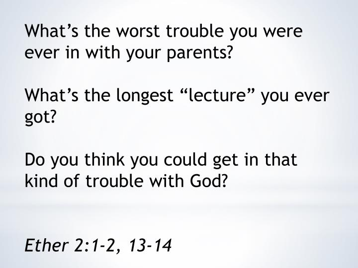 What's the worst trouble you were ever in with your parents?