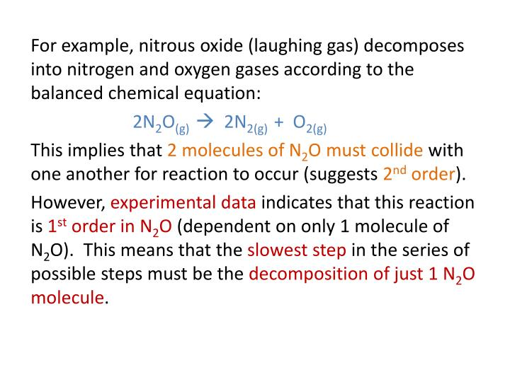 For example, nitrous oxide (laughing gas) decomposes into nitrogen and oxygen gases according to the balanced chemical equation: