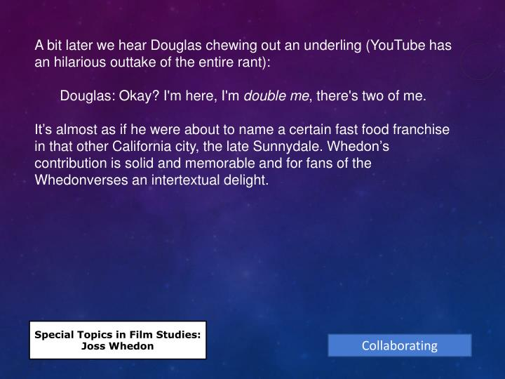 A bit later we hear Douglas chewing out an underling (YouTube has an hilarious outtake of the entire rant):