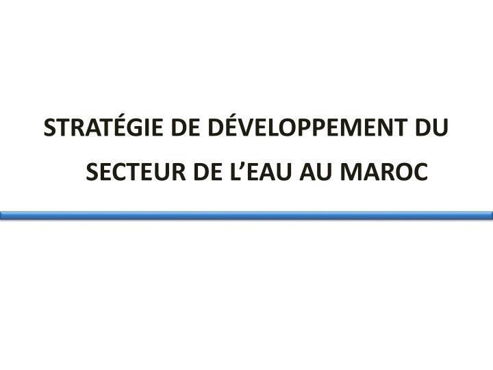 STRATÉGIE DE DÉVELOPPEMENT DU SECTEUR DE L'EAU AU MAROC