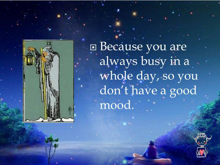 Because you are always busy in a whole day, so you don't have a good mood.