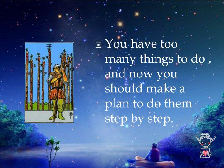 You have too many things to do , and now you should make a plan to do them step by step.