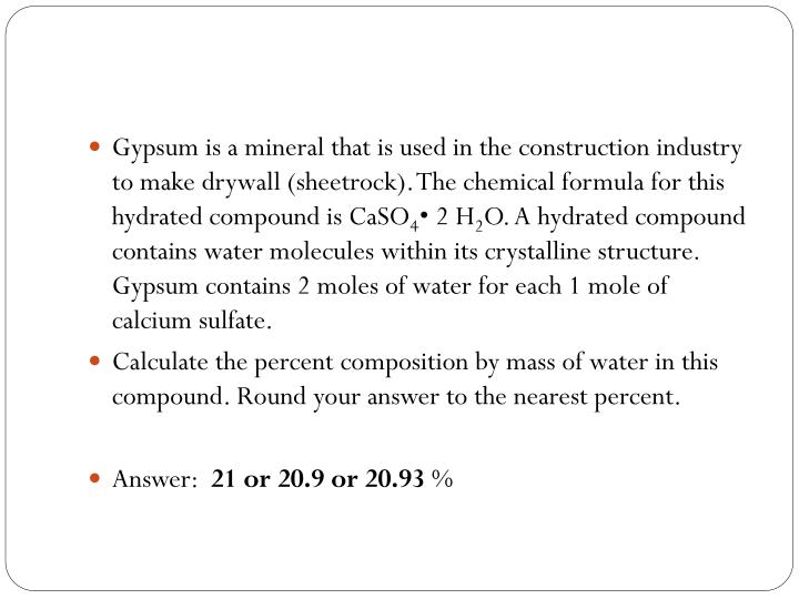 Gypsum is a mineral that is used in the construction industry to make drywall (sheetrock). The chemical formula for this hydrated compound is CaSO