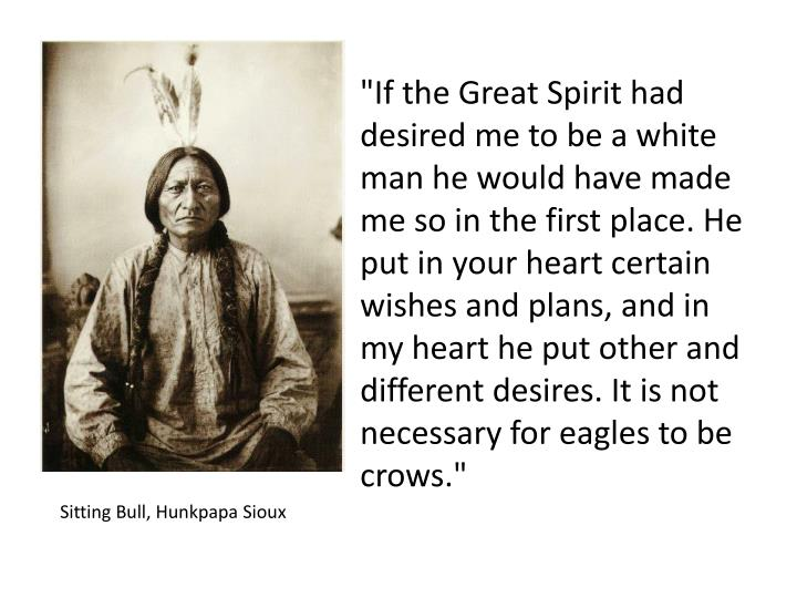 """If the Great Spirit had desired me to be a white man he would have made me so in the first place. He put in your heart certain wishes and plans, and in my heart he put other and different desires. It is not necessary for eagles to be crows."""