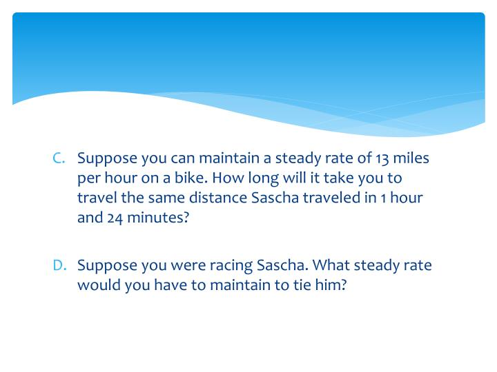 Suppose you can maintain a steady rate of 13 miles per hour on a bike. How long will it take you to travel the same distance Sascha traveled in 1 hour and 24 minutes?