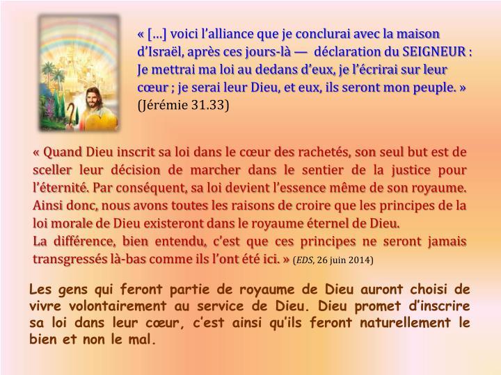 [] voici lalliance que je conclurai avec la maison dIsral, aprs ces jours-l dclaration du SEIGNEUR: Je mettrai ma loi au dedans deux, je lcrirai sur leur cur; je serai leur Dieu, et eux, ils seront mon peuple.