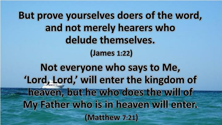 But prove yourselves doers of the word, and not merely hearers who