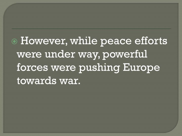 However, while peace efforts were under way, powerful forces were pushing Europe towards war.