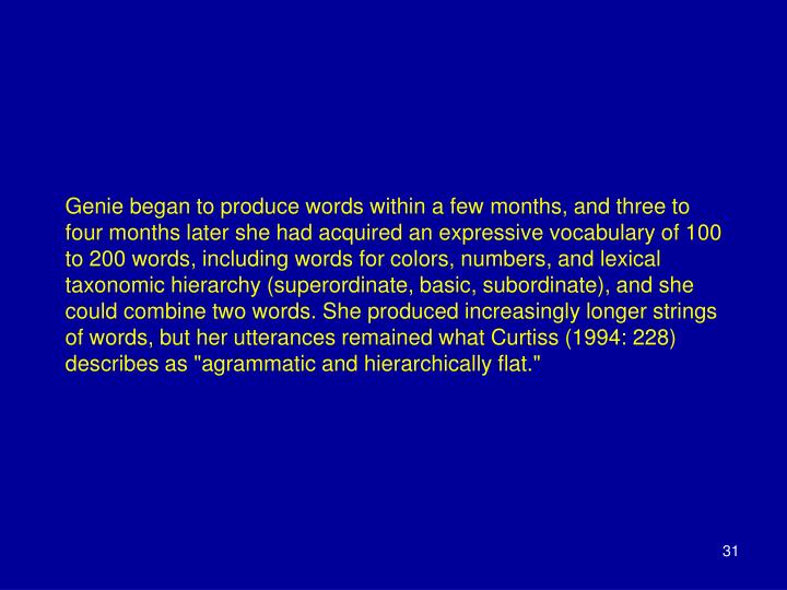 """Genie began to produce words within a few months, and three to four months later she had acquired an expressive vocabulary of 100 to 200 words, including words for colors, numbers, and lexical taxonomic hierarchy (superordinate, basic, subordinate), and she could combine two words. She produced increasingly longer strings of words, but her utterances remained what Curtiss (1994: 228) describes as """"agrammatic and hierarchically flat."""""""