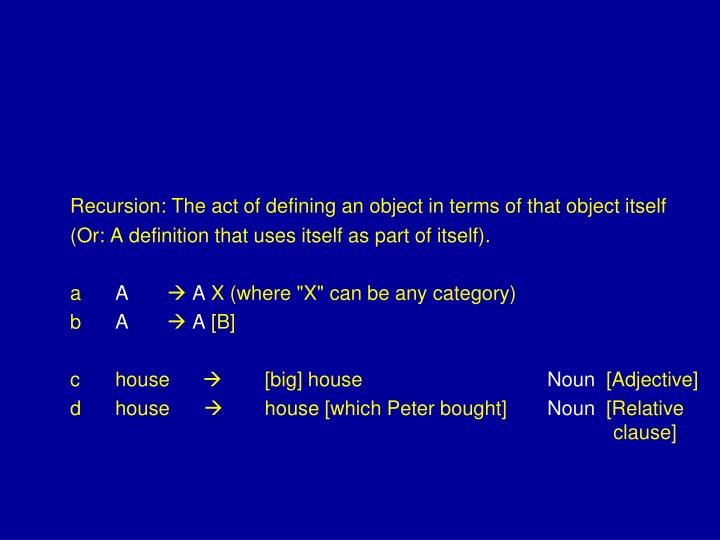 Recursion: The act of defining an object in terms of that object itself