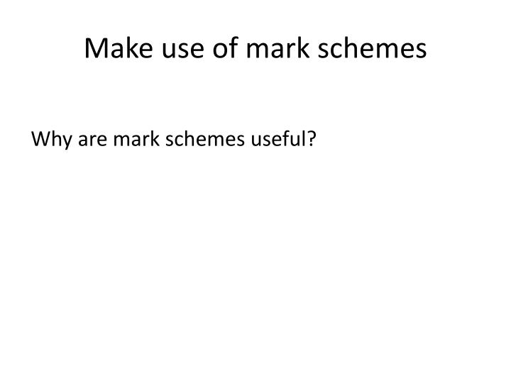 Make use of mark schemes
