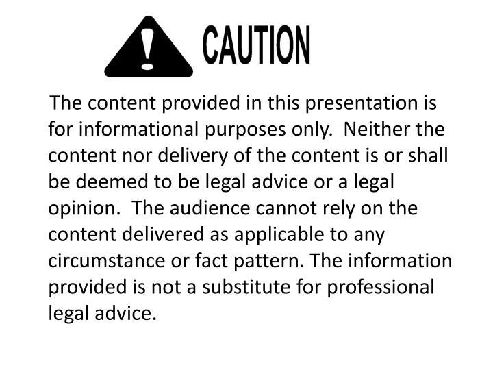 The content provided in this presentation is for informational purposes only.  Neither the content nor delivery of the content is or shall be deemed to be legal advice or a legal opinion.  The audience cannot rely on the content delivered as applicable to any circumstance or fact pattern. The information provided is not a substitute for professional legal advice.