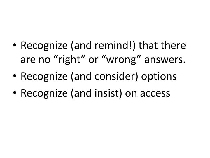 "Recognize (and remind!) that there are no ""right"" or ""wrong"" answers."